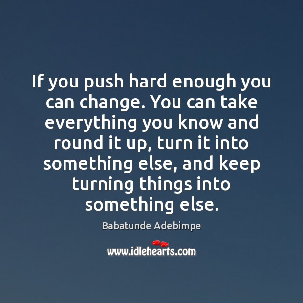 Image, If you push hard enough you can change. You can take everything
