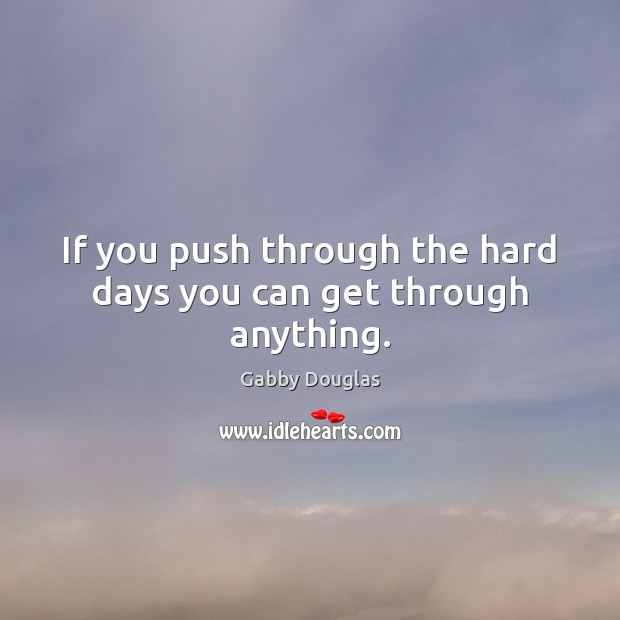 Image, If you push through the hard days you can get through anything.