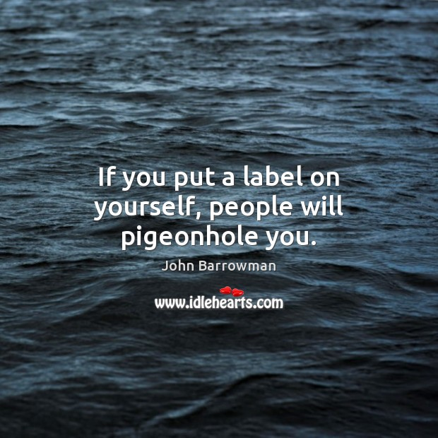 If you put a label on yourself, people will pigeonhole you. Image