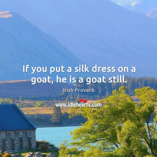 Image, If you put a silk dress on a goat, he is a goat still.