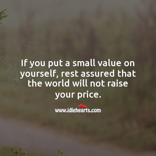 Image, If you put a small value on yourself, rest assured that the world will not raise your price.