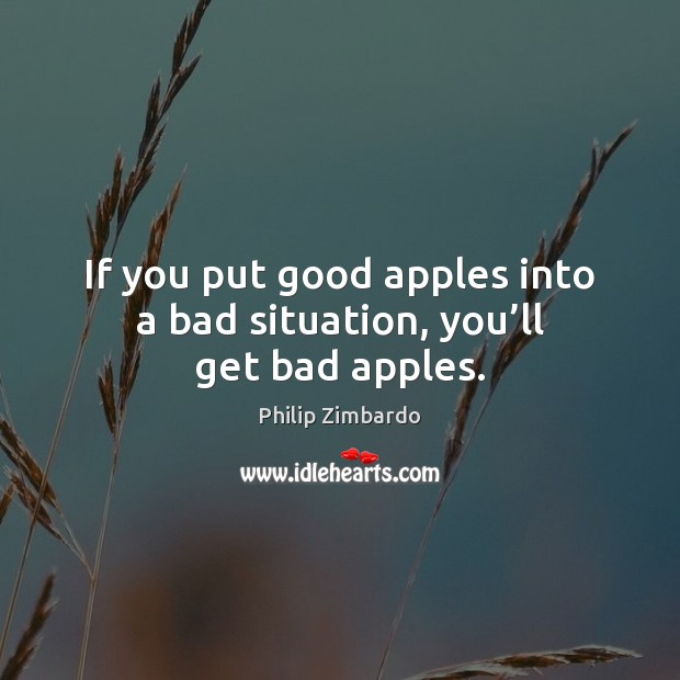 Image, If you put good apples into a bad situation, you'll get bad apples.
