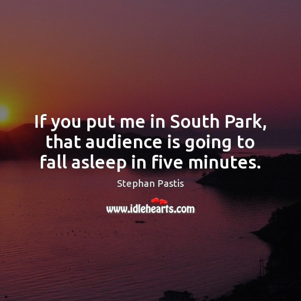 If you put me in South Park, that audience is going to fall asleep in five minutes. Stephan Pastis Picture Quote