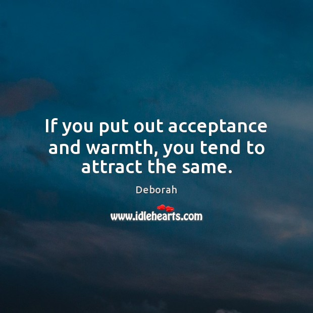 If you put out acceptance and warmth, you tend to attract the same. Image