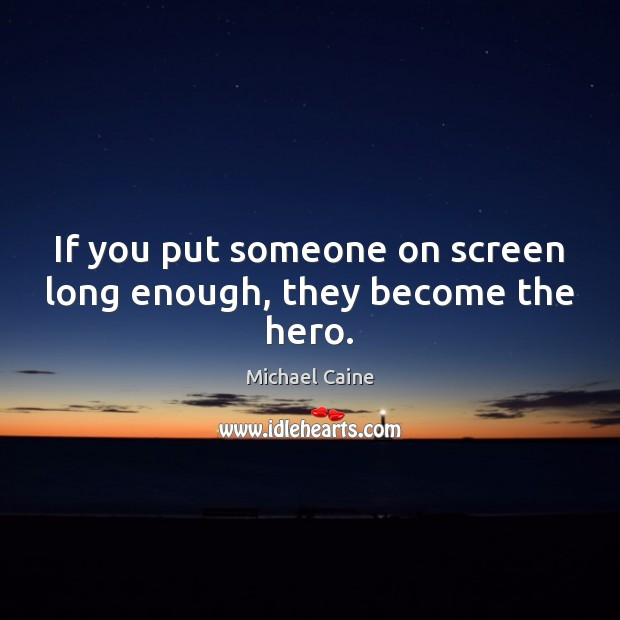 If you put someone on screen long enough, they become the hero. Image
