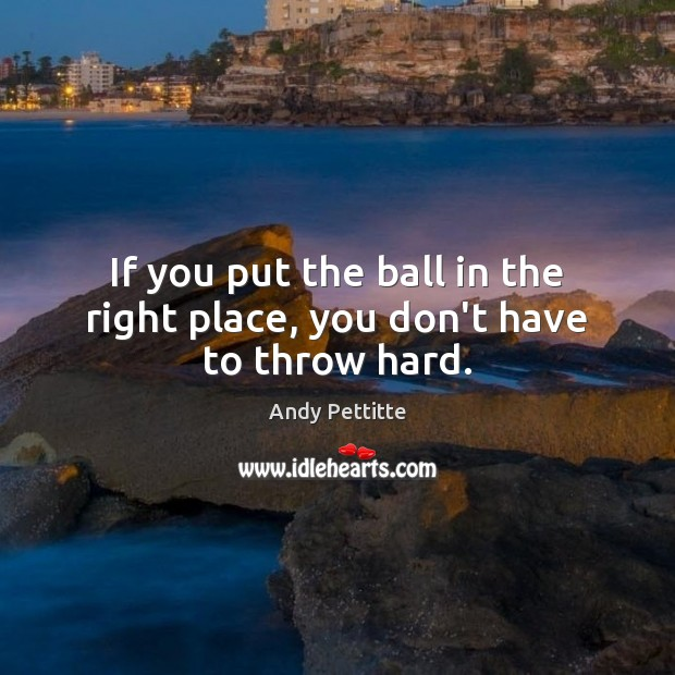 If you put the ball in the right place, you don't have to throw hard. Image
