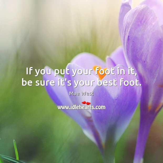 Image, If you put your foot in it, be sure it's your best foot.