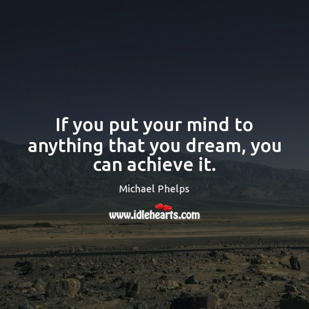 If you put your mind to anything that you dream, you can achieve it. Michael Phelps Picture Quote