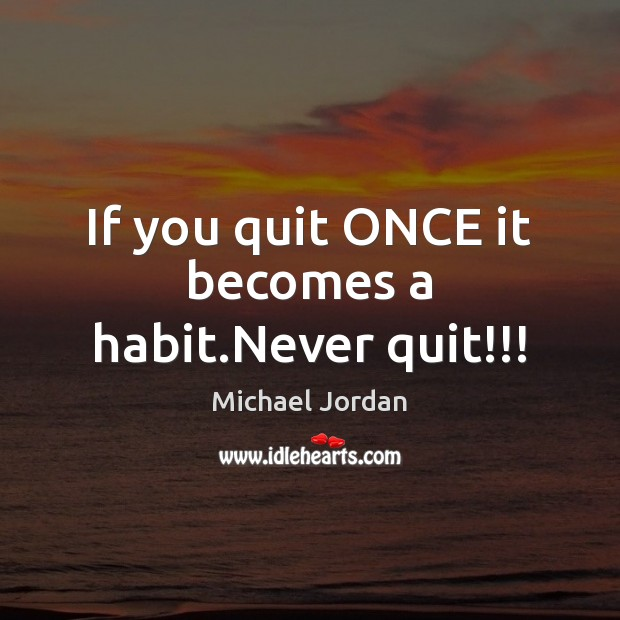 If you quit ONCE it becomes a habit.Never quit!!! Michael Jordan Picture Quote