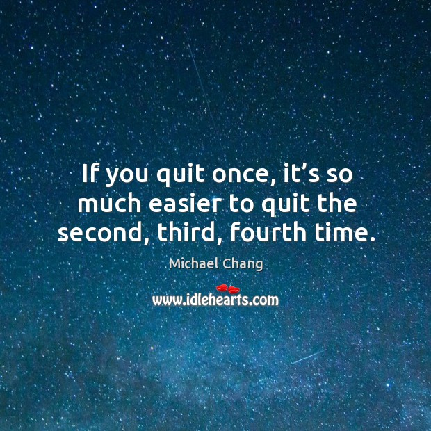 If you quit once, it's so much easier to quit the second, third, fourth time. Image