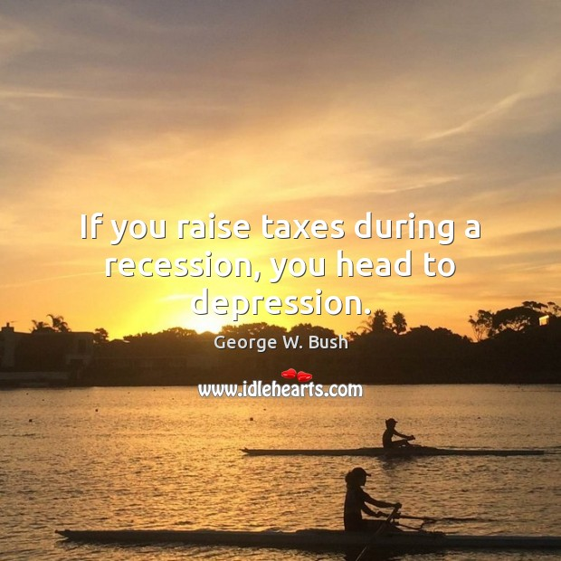 Image, If you raise taxes during a recession, you head to depression.
