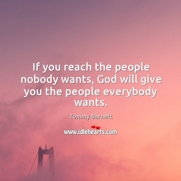 If you reach the people nobody wants, God will give you the people everybody wants. Tommy Barnett Picture Quote