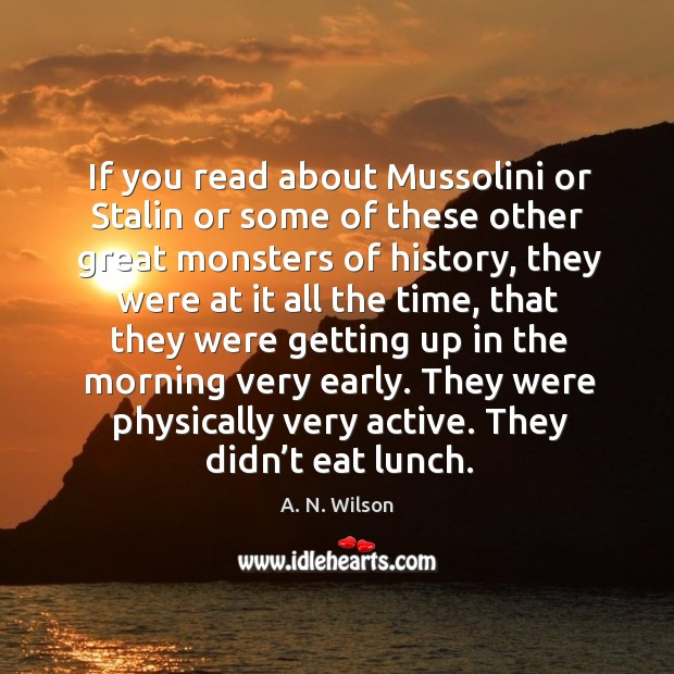 Image, If you read about mussolini or stalin or some of these other great monsters of history