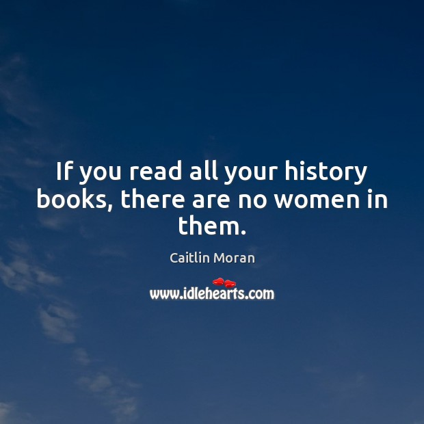 If you read all your history books, there are no women in them. Caitlin Moran Picture Quote