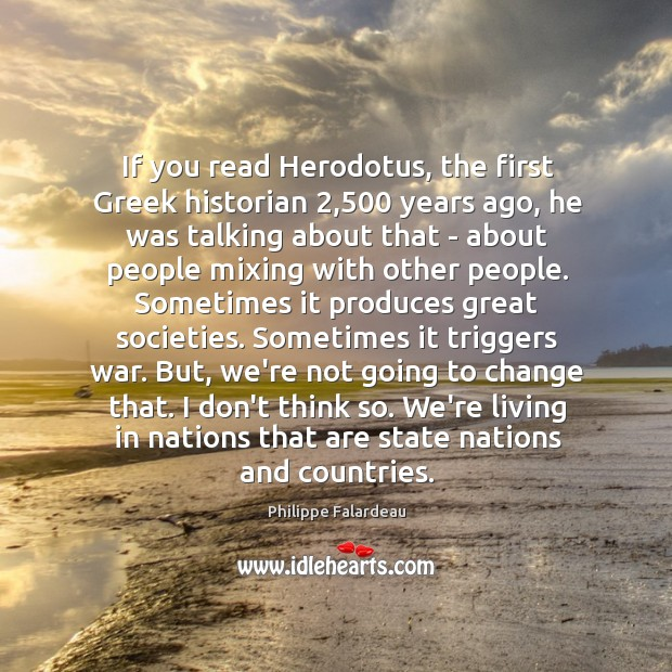 If you read Herodotus, the first Greek historian 2,500 years ago, he was Image