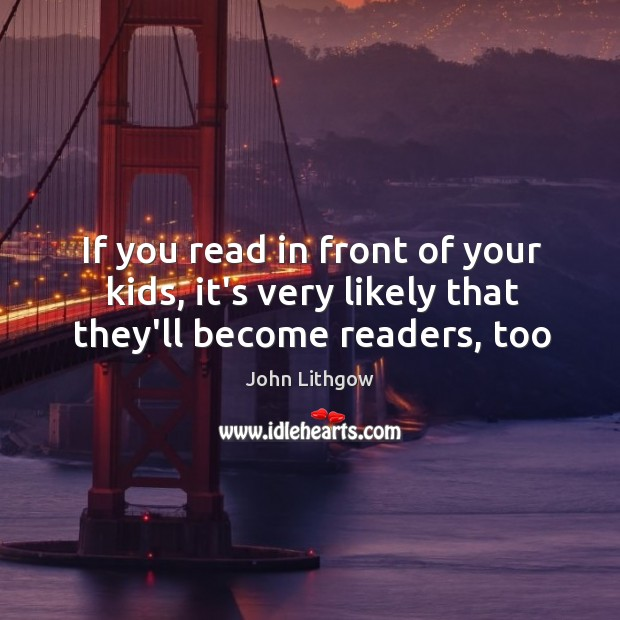 If you read in front of your kids, it's very likely that they'll become readers, too Image