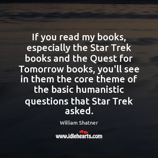 If you read my books, especially the Star Trek books and the William Shatner Picture Quote