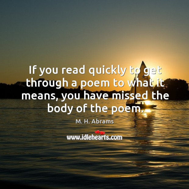 Image, If you read quickly to get through a poem to what it means, you have missed the body of the poem.