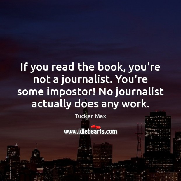 If you read the book, you're not a journalist. You're some impostor! Tucker Max Picture Quote