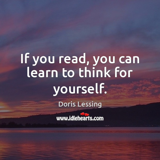 If you read, you can learn to think for yourself. Doris Lessing Picture Quote