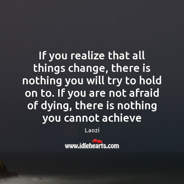 If you realize that all things change, there is nothing you will Image