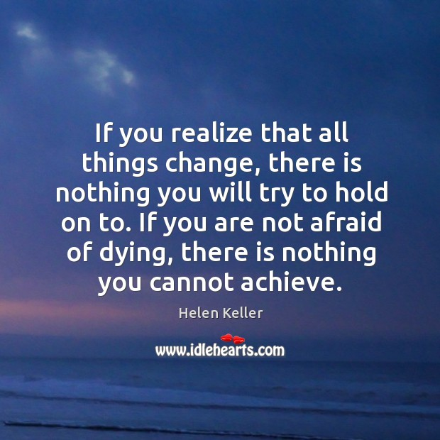 If you realize that all things change, there is nothing you will try to hold on to. If you are not afraid of dying Image