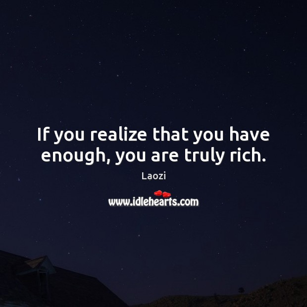 If you realize that you have enough, you are truly rich. Laozi Picture Quote