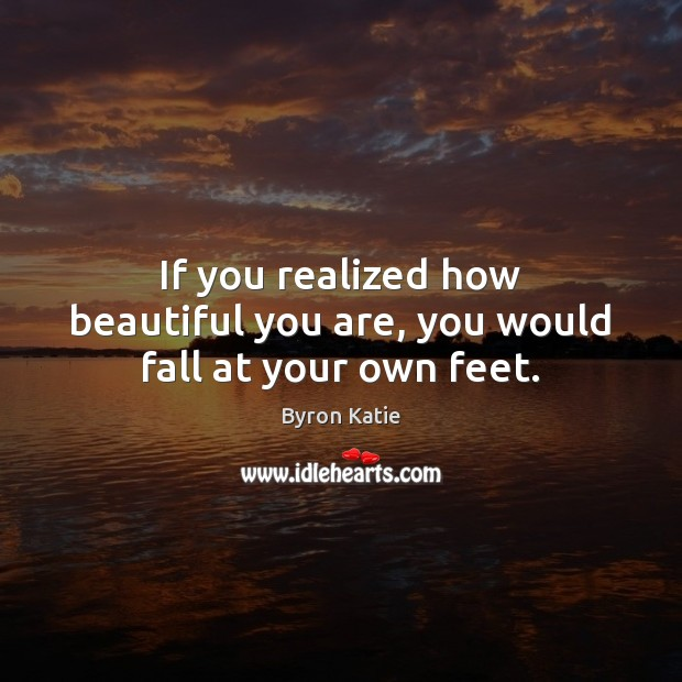 If you realized how beautiful you are, you would fall at your own feet. Image