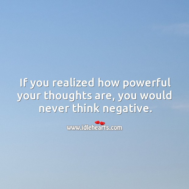 If you realized how powerful your thoughts are, you would never think negative. Image