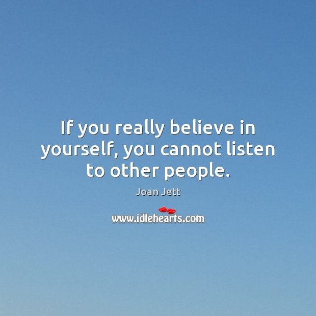 If you really believe in yourself, you cannot listen to other people. Believe in Yourself Quotes Image