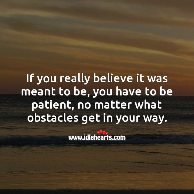 If you really believe it was meant to be, you have to be patient, no matter what. No Matter What Quotes Image