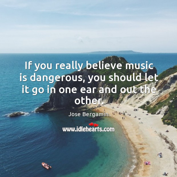 If you really believe music is dangerous, you should let it go in one ear and out the other. Image