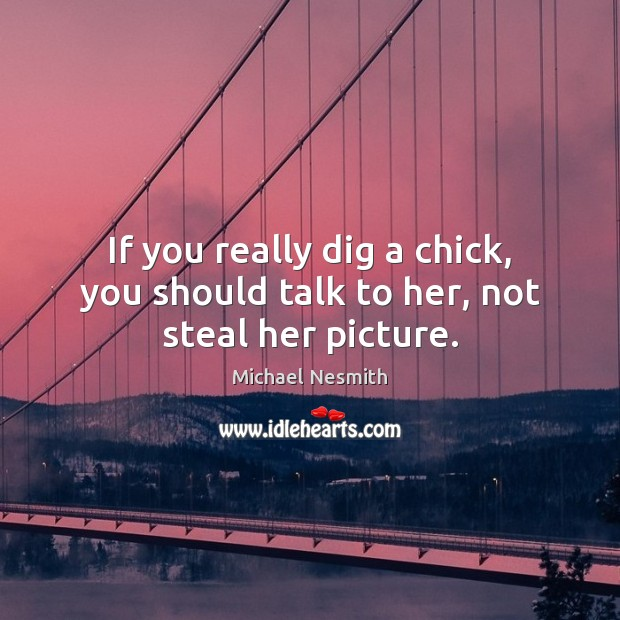 If you really dig a chick, you should talk to her, not steal her picture. Michael Nesmith Picture Quote