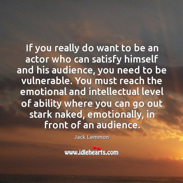 If you really do want to be an actor who can satisfy himself and his audience Image