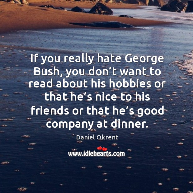 If you really hate george bush, you don't want to read about his hobbies or that he's nice Image