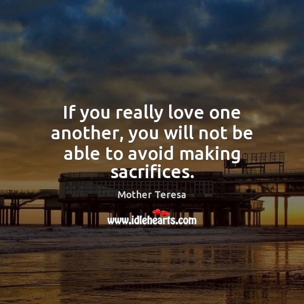 If you really love one another, you will not be able to avoid making sacrifices. Mother Teresa Picture Quote