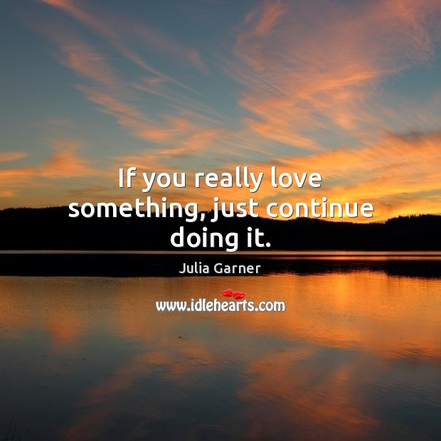 If you really love something, just continue doing it. Image