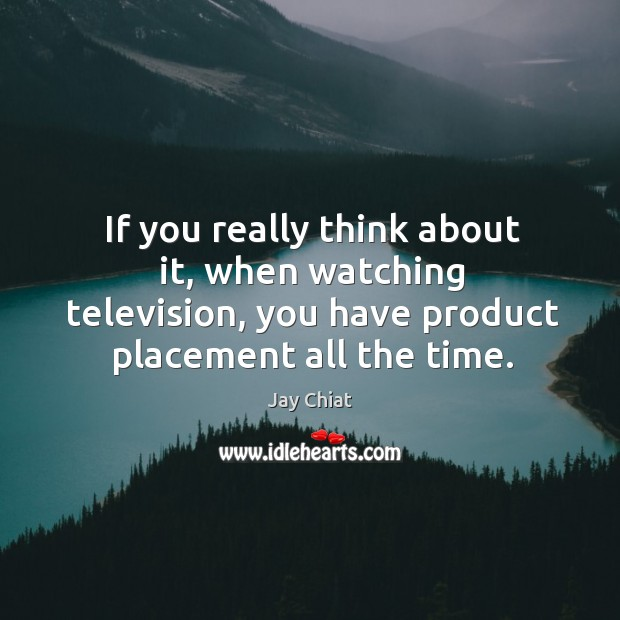 If you really think about it, when watching television, you have product placement all the time. Image