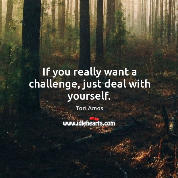 If you really want a challenge, just deal with yourself. Image