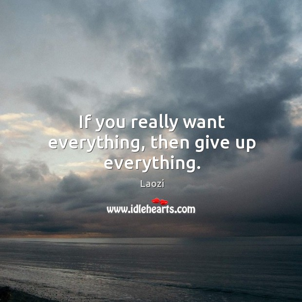 If you really want everything, then give up everything. Image