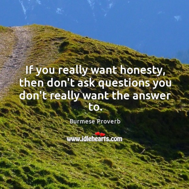Image, If you really want honesty, then don't ask questions you don't really want the answer to.