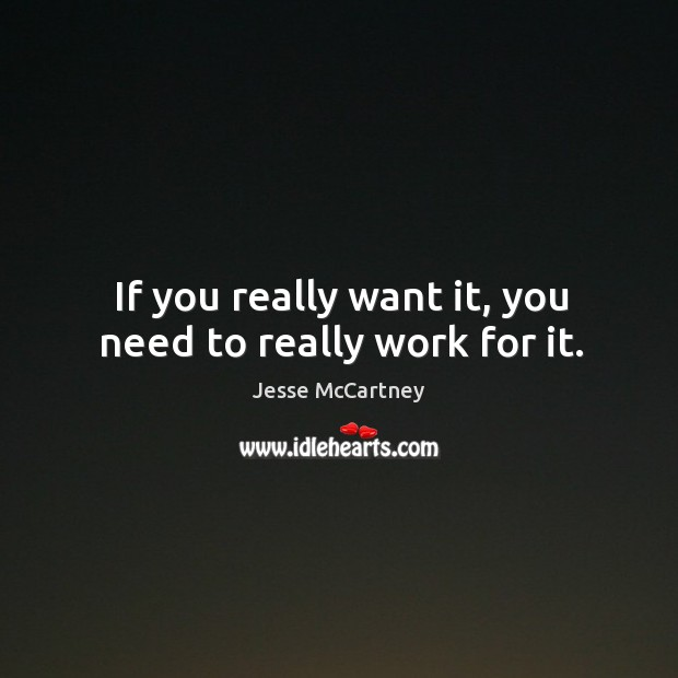 If you really want it, you need to really work for it. Jesse McCartney Picture Quote