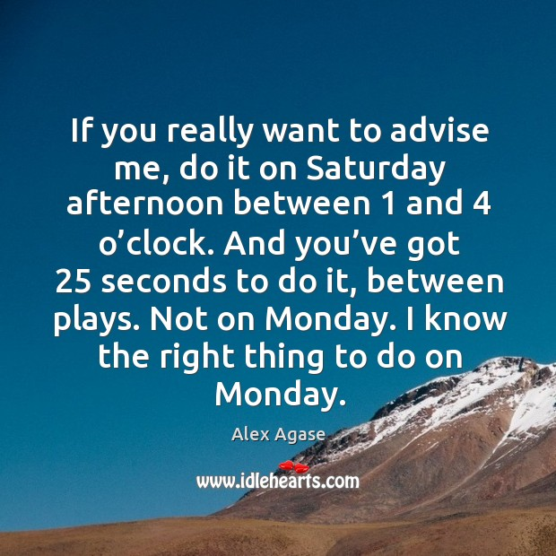 If you really want to advise me, do it on saturday afternoon between 1 and 4 o'clock. Image