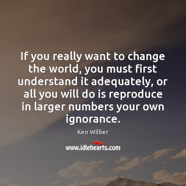 If you really want to change the world, you must first understand Ken Wilber Picture Quote