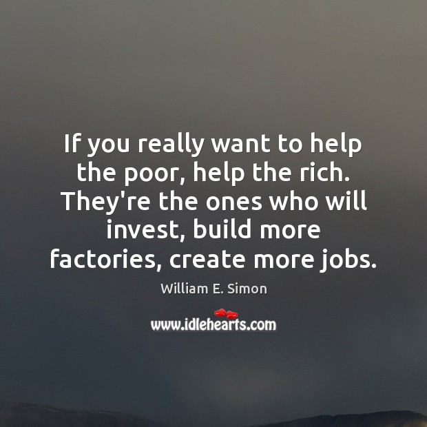 William E. Simon Picture Quote image saying: If you really want to help the poor, help the rich. They're
