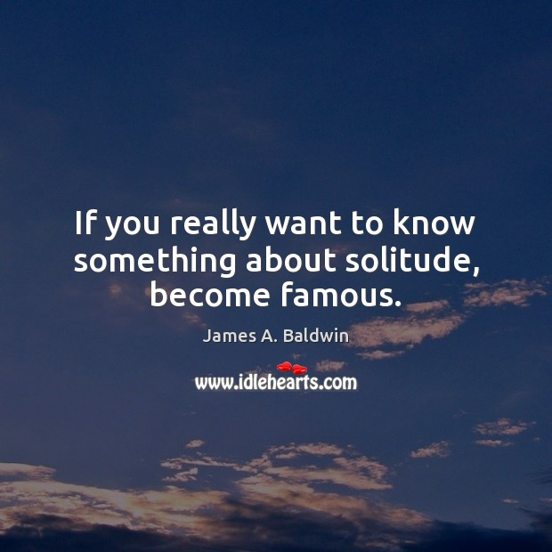 If you really want to know something about solitude, become famous. Image