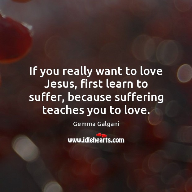 If you really want to love Jesus, first learn to suffer, because Gemma Galgani Picture Quote