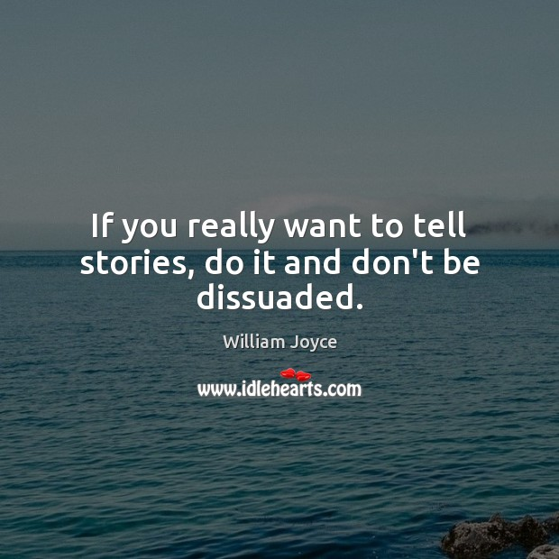 If you really want to tell stories, do it and don't be dissuaded. Image