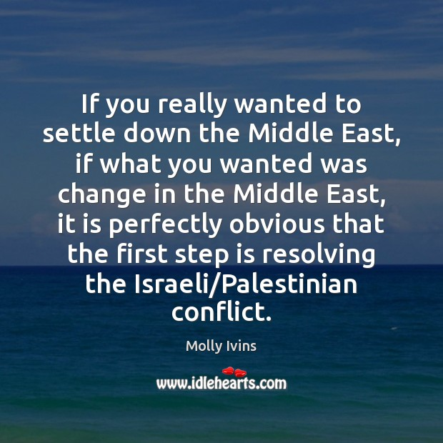 If you really wanted to settle down the Middle East, if what Molly Ivins Picture Quote