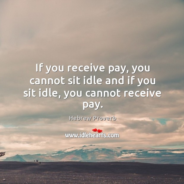 If you receive pay, you cannot sit idle and if you sit idle, you cannot receive pay. Hebrew Proverbs Image
